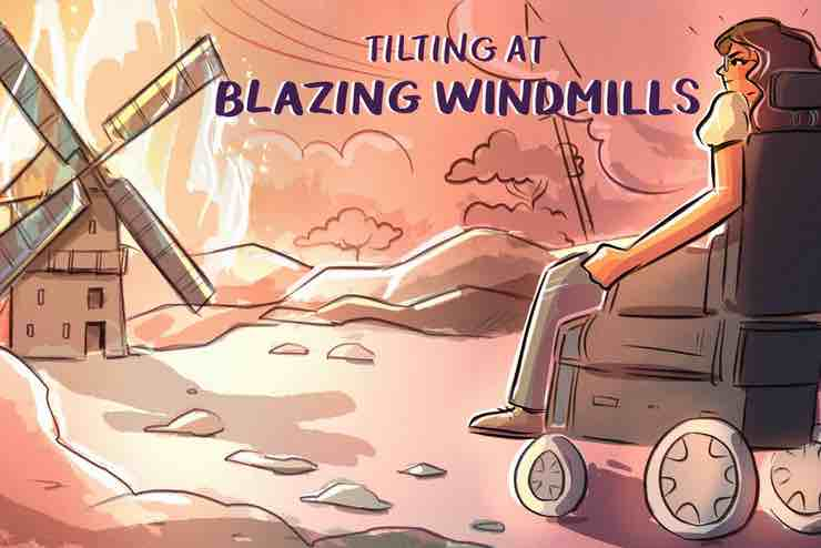 """A graphic of a woman in a wheelchair and a windmill with the blades on fire with the words """"TILTING AT BLAZING WINDMILLS"""""""